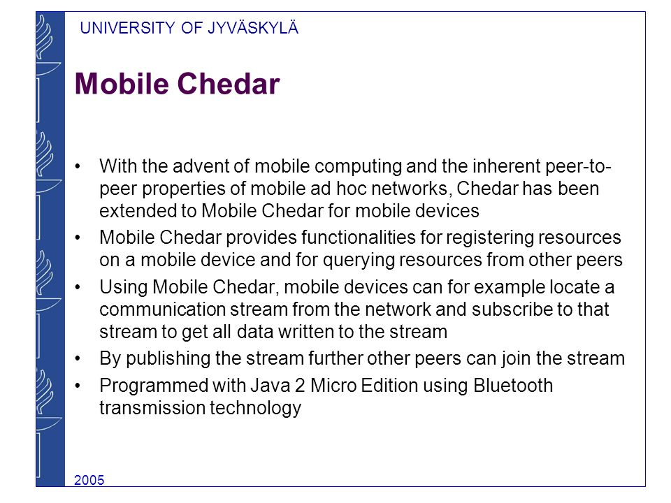 UNIVERSITY OF JYVÄSKYLÄ 2005 Restrictions of Bluetooth Because of restrictions in Bluetooth, one node can be connected to only one piconet at a time forcing the connection topology to be star-shaped Chedar / Mobile Chedar gateway node can be for example workstation with a Bluetooth adapter and an Internet connection Mobile Chedar Chedar / Mobile Chedar gateway Mobile Chedar Chedar P2P Network TCP BT