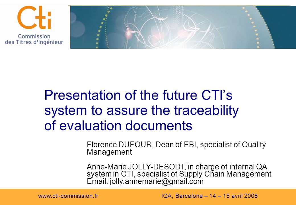 www.cti-commission.fr IQA, Barcelone – 14 – 15 avril 2008 Presentation of the future CTIs system to assure the traceability of evaluation documents Florence DUFOUR, Dean of EBI, specialist of Quality Management Anne-Marie JOLLY-DESODT, in charge of internal QA system in CTI, specialist of Supply Chain Management Email: jolly.annemarie@gmail.com