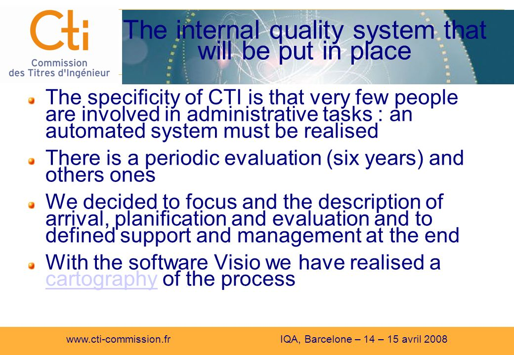 www.cti-commission.fr IQA, Barcelone – 14 – 15 avril 2008 The internal quality system that will be put in place The specificity of CTI is that very few people are involved in administrative tasks : an automated system must be realised There is a periodic evaluation (six years) and others ones We decided to focus and the description of arrival, planification and evaluation and to defined support and management at the end With the software Visio we have realised a cartography of the process cartography