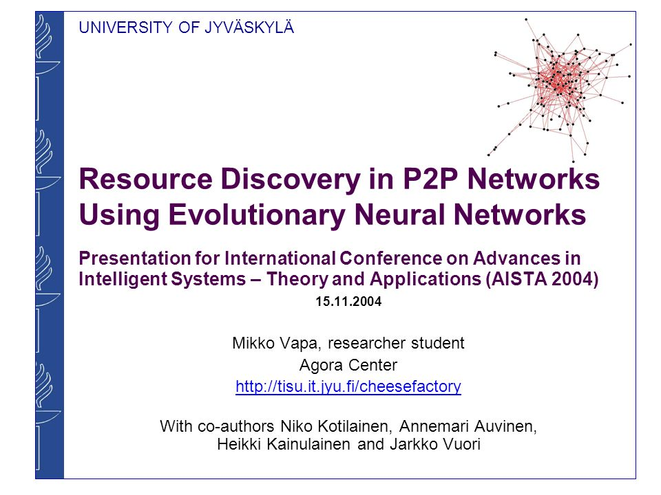 UNIVERSITY OF JYVÄSKYLÄ Resource Discovery in P2P Networks Using Evolutionary Neural Networks Presentation for International Conference on Advances in Intelligent Systems – Theory and Applications (AISTA 2004) 15.11.2004 Mikko Vapa, researcher student Agora Center http://tisu.it.jyu.fi/cheesefactory With co-authors Niko Kotilainen, Annemari Auvinen, Heikki Kainulainen and Jarkko Vuori