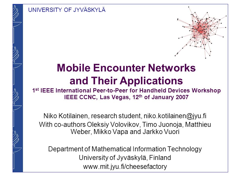 UNIVERSITY OF JYVÄSKYLÄ Mobile Encounter Networks Very sparsely connected P2P networks No multi-hop capabilities Emerge when mobile devices come across each other and communicate Single information exchanges result in a diffusion of information Users physically carry information to other devices