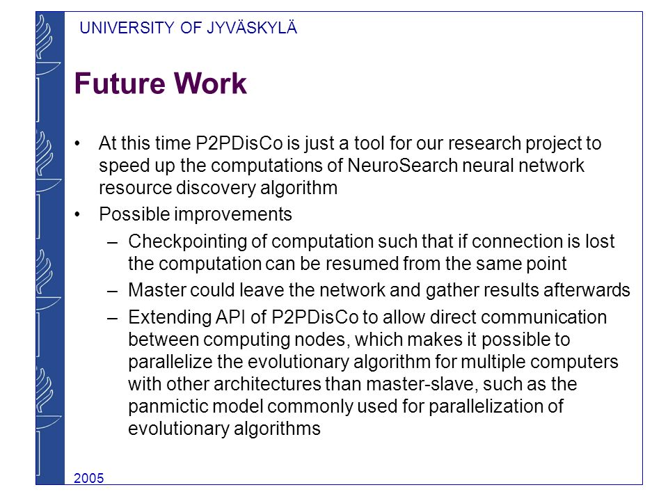 UNIVERSITY OF JYVÄSKYLÄ 2005 Future Work At this time P2PDisCo is just a tool for our research project to speed up the computations of NeuroSearch neural network resource discovery algorithm Possible improvements –Checkpointing of computation such that if connection is lost the computation can be resumed from the same point –Master could leave the network and gather results afterwards –Extending API of P2PDisCo to allow direct communication between computing nodes, which makes it possible to parallelize the evolutionary algorithm for multiple computers with other architectures than master-slave, such as the panmictic model commonly used for parallelization of evolutionary algorithms