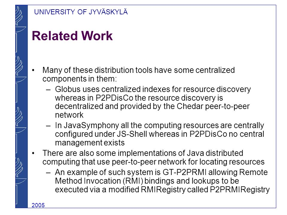 UNIVERSITY OF JYVÄSKYLÄ 2005 Related Work Many of these distribution tools have some centralized components in them: –Globus uses centralized indexes for resource discovery whereas in P2PDisCo the resource discovery is decentralized and provided by the Chedar peer-to-peer network –In JavaSymphony all the computing resources are centrally configured under JS-Shell whereas in P2PDisCo no central management exists There are also some implementations of Java distributed computing that use peer-to-peer network for locating resources –An example of such system is GT-P2PRMI allowing Remote Method Invocation (RMI) bindings and lookups to be executed via a modified RMIRegistry called P2PRMIRegistry