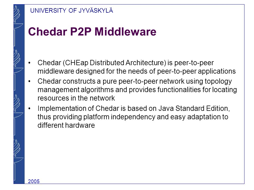 UNIVERSITY OF JYVÄSKYLÄ 2005 Chedar P2P Middleware Chedar (CHEap Distributed Architecture) is peer-to-peer middleware designed for the needs of peer-to-peer applications Chedar constructs a pure peer-to-peer network using topology management algorithms and provides functionalities for locating resources in the network Implementation of Chedar is based on Java Standard Edition, thus providing platform independency and easy adaptation to different hardware