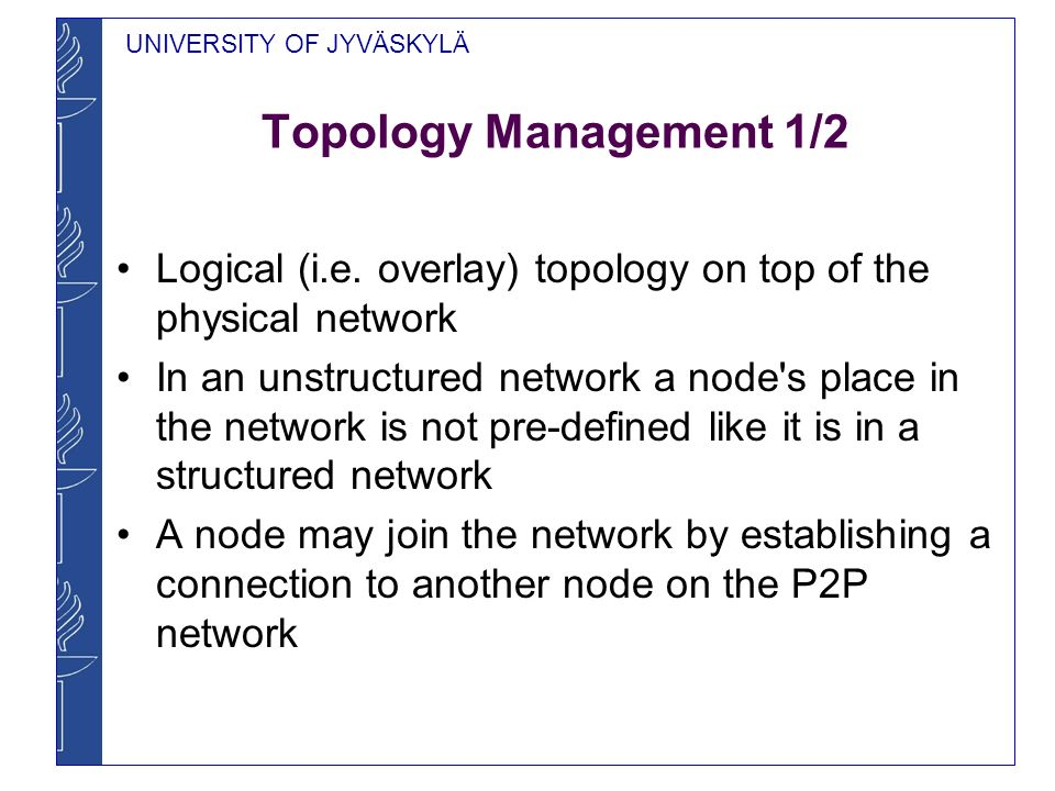 UNIVERSITY OF JYVÄSKYLÄ Topology Management 1/2 Logical (i.e. overlay) topology on top of the physical network In an unstructured network a node's pla