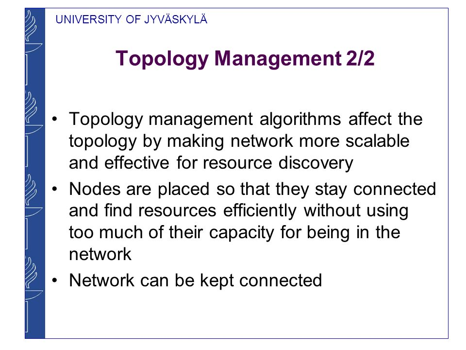 UNIVERSITY OF JYVÄSKYLÄ Topology Management 2/2 Topology management algorithms affect the topology by making network more scalable and effective for resource discovery Nodes are placed so that they stay connected and find resources efficiently without using too much of their capacity for being in the network Network can be kept connected