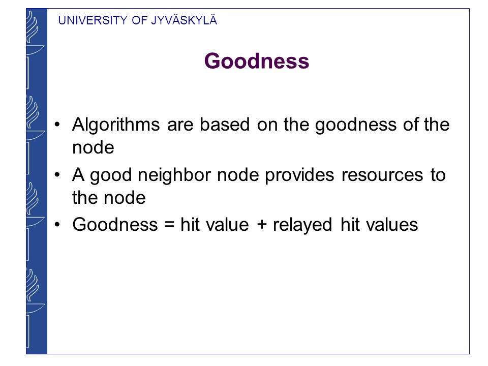 UNIVERSITY OF JYVÄSKYLÄ Goodness Algorithms are based on the goodness of the node A good neighbor node provides resources to the node Goodness = hit value + relayed hit values