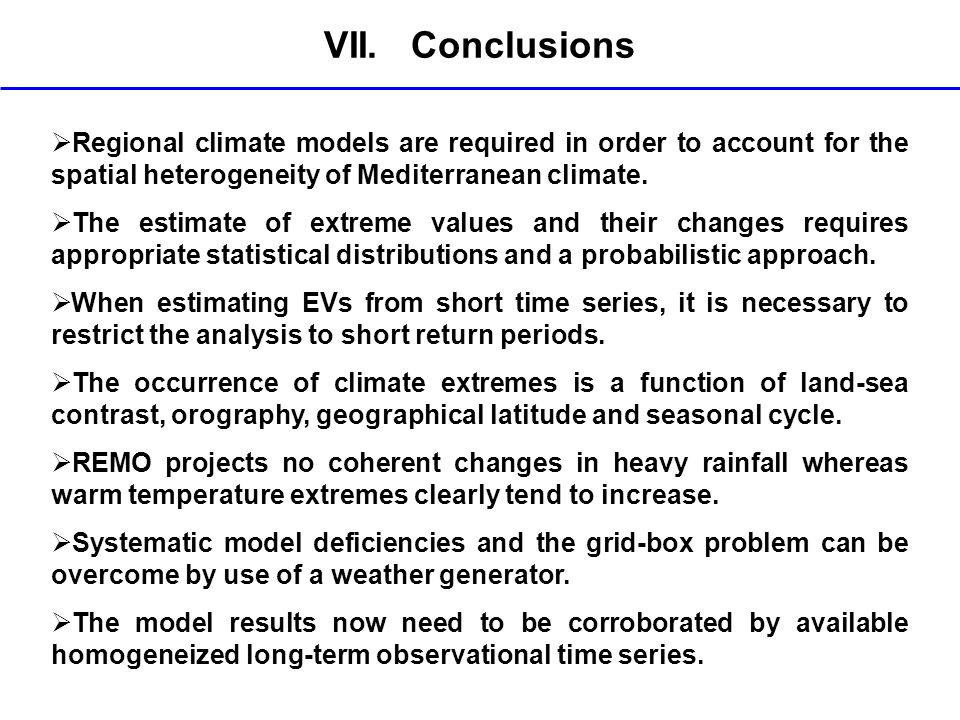 VII. Conclusions Regional climate models are required in order to account for the spatial heterogeneity of Mediterranean climate. The estimate of extr