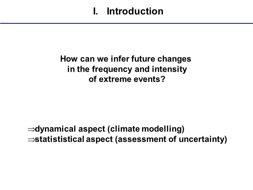 I. Introduction How can we infer future changes in the frequency and intensity of extreme events? dynamical aspect (climate modelling) statististical