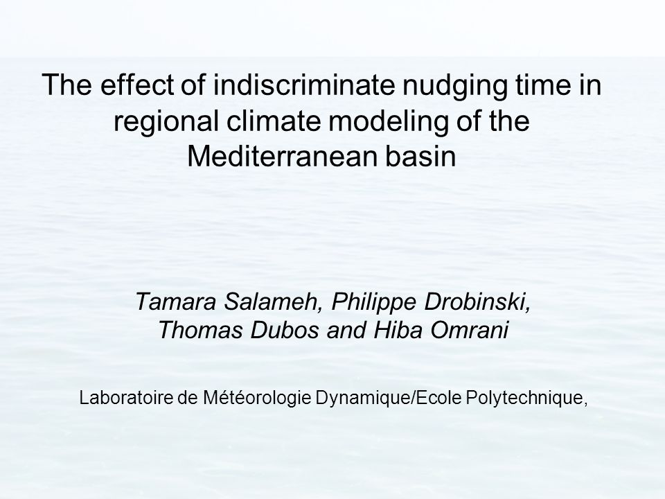 The effect of indiscriminate nudging time in regional climate modeling of the Mediterranean basin Tamara Salameh, Philippe Drobinski, Thomas Dubos and Hiba Omrani Laboratoire de Météorologie Dynamique/Ecole Polytechnique,