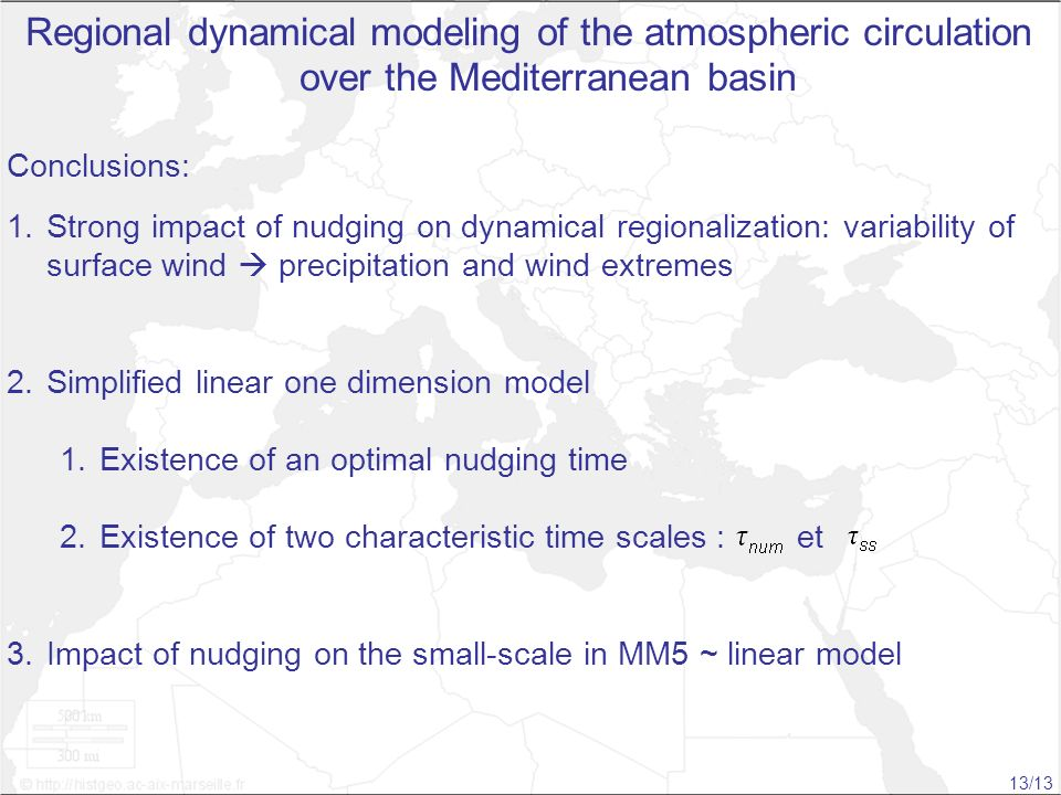 Tamara Salameh Regional dynamical modeling of the atmospheric circulation over the Mediterranean basin Conclusions: 1.Strong impact of nudging on dynamical regionalization: variability of surface wind precipitation and wind extremes 2.Simplified linear one dimension model 1.Existence of an optimal nudging time 2.Existence of two characteristic time scales : et 3.Impact of nudging on the small-scale in MM5 ~ linear model 13/13