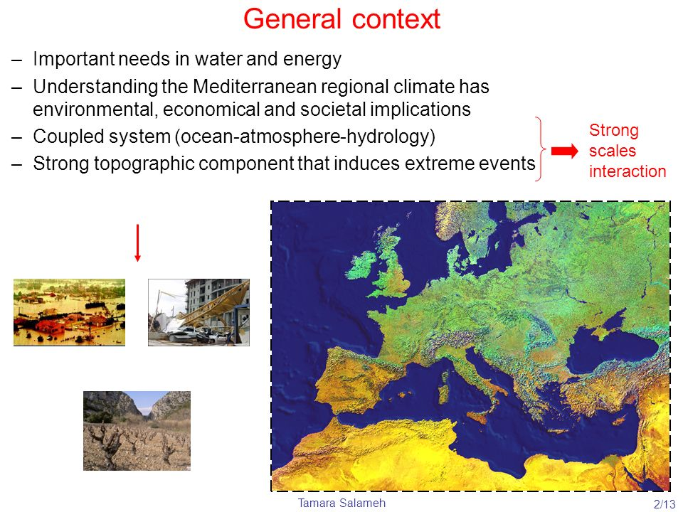 Tamara Salameh General context –Important needs in water and energy –Understanding the Mediterranean regional climate has environmental, economical an