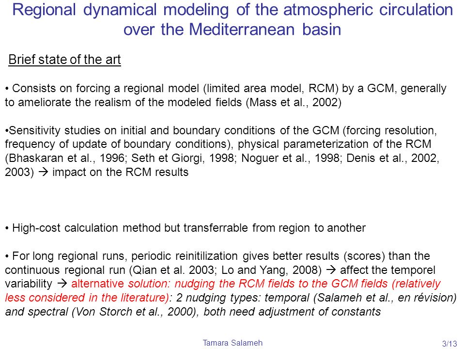 Tamara Salameh Regional dynamical modeling of the atmospheric circulation over the Mediterranean basin Brief state of the art Consists on forcing a regional model (limited area model, RCM) by a GCM, generally to ameliorate the realism of the modeled fields (Mass et al., 2002) Sensitivity studies on initial and boundary conditions of the GCM (forcing resolution, frequency of update of boundary conditions), physical parameterization of the RCM (Bhaskaran et al., 1996; Seth et Giorgi, 1998; Noguer et al., 1998; Denis et al., 2002, 2003) impact on the RCM results High-cost calculation method but transferrable from region to another For long regional runs, periodic reinitilization gives better results (scores) than the continuous regional run (Qian et al.