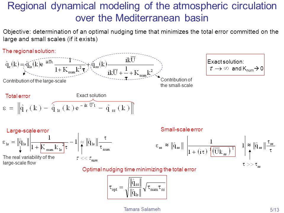 Tamara Salameh Regional dynamical modeling of the atmospheric circulation over the Mediterranean basin Objective: determination of an optimal nudging time that minimizes the total error committed on the large and small scales (if it exists) Optimal nudging time minimizing the total error Total error Exact solution Small-scale error Large-scale error The real variability of the large-scale flow Exact solution: and K num 0 The regional solution: Contribution of the large-scale Contribution of the small-scale 5/13