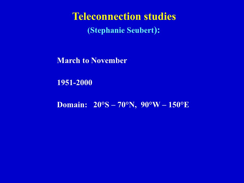 March to November 1951-2000 Domain: 20°S – 70°N, 90°W – 150°E Teleconnection studies (Stephanie Seubert ):