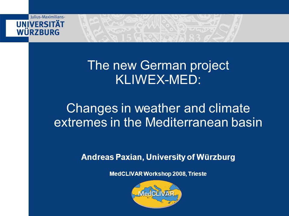 The new German project KLIWEX-MED: Changes in weather and climate extremes in the Mediterranean basin Andreas Paxian, University of Würzburg MedCLIVAR Workshop 2008, Trieste