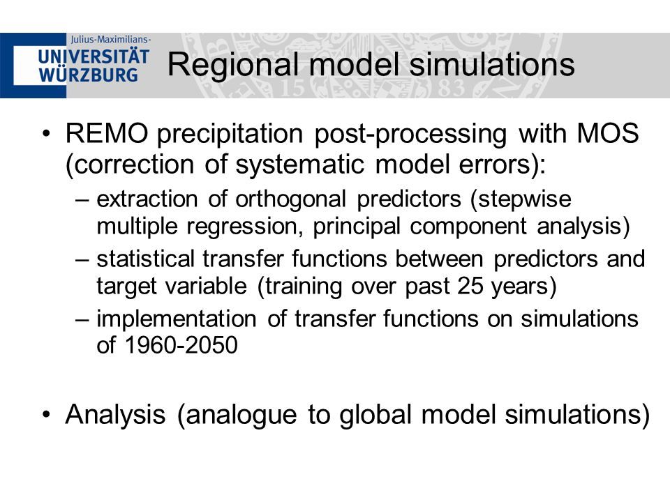 REMO precipitation post-processing with MOS (correction of systematic model errors): –extraction of orthogonal predictors (stepwise multiple regression, principal component analysis) –statistical transfer functions between predictors and target variable (training over past 25 years) –implementation of transfer functions on simulations of Analysis (analogue to global model simulations) Regional model simulations