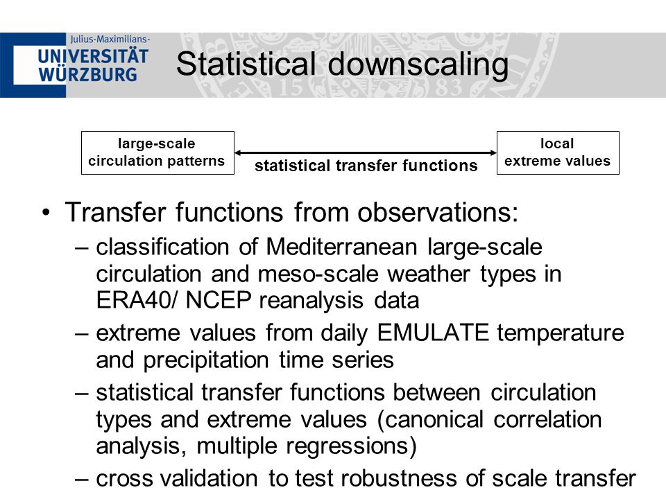 Transfer functions from observations: –classification of Mediterranean large-scale circulation and meso-scale weather types in ERA40/ NCEP reanalysis data –extreme values from daily EMULATE temperature and precipitation time series –statistical transfer functions between circulation types and extreme values (canonical correlation analysis, multiple regressions) –cross validation to test robustness of scale transfer large-scale circulation patterns statistical transfer functions local extreme values Statistical downscaling