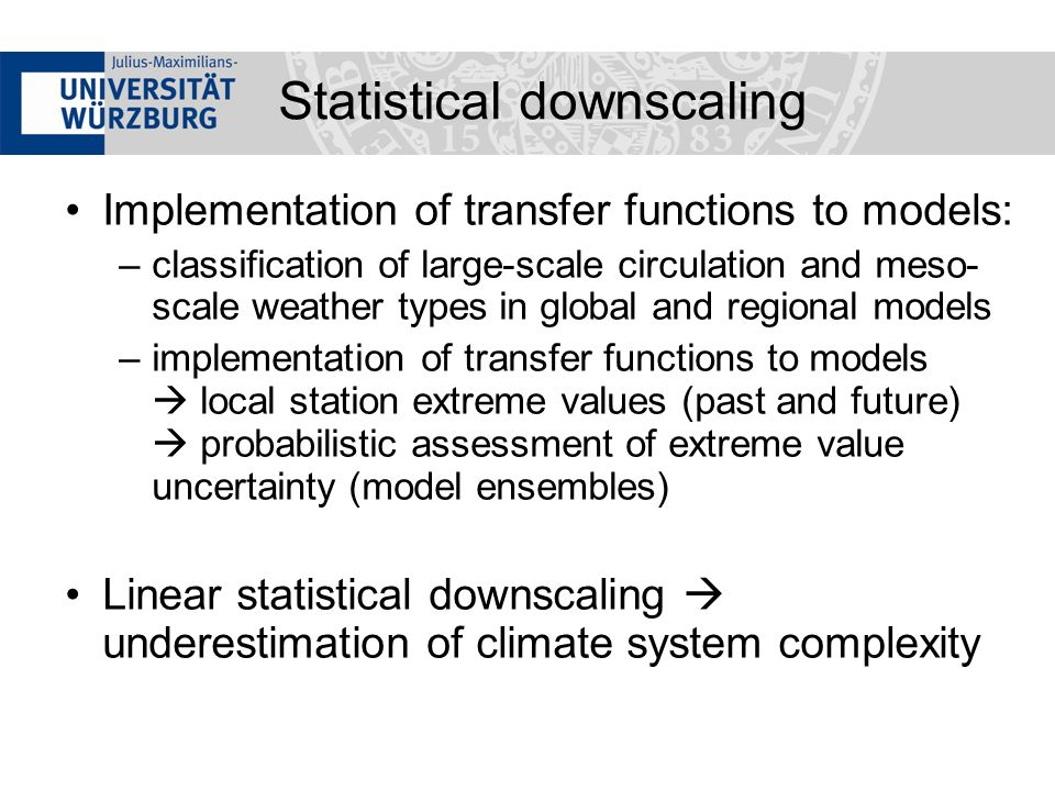 Implementation of transfer functions to models: –classification of large-scale circulation and meso- scale weather types in global and regional models –implementation of transfer functions to models local station extreme values (past and future) probabilistic assessment of extreme value uncertainty (model ensembles) Linear statistical downscaling underestimation of climate system complexity Statistical downscaling