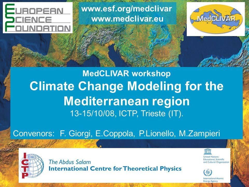 MedCLIVAR workshop Climate Change Modeling for the Mediterranean region 13-15/10/08, ICTP, Trieste (IT). Convenors: F. Giorgi, E.Coppola, P.Lionello,