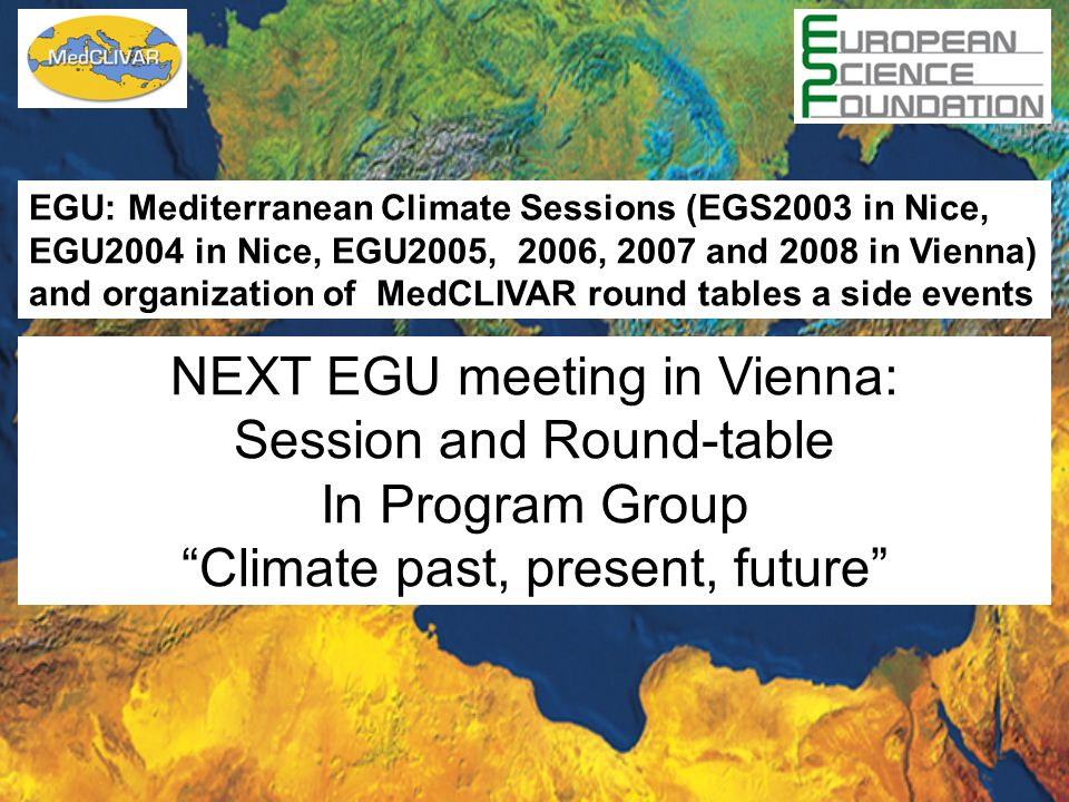 EGU: Mediterranean Climate Sessions (EGS2003 in Nice, EGU2004 in Nice, EGU2005, 2006, 2007 and 2008 in Vienna) and organization of MedCLIVAR round tables a side events NEXT EGU meeting in Vienna: Session and Round-table In Program Group Climate past, present, future