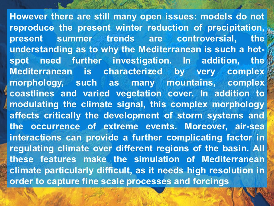 However there are still many open issues: models do not reproduce the present winter reduction of precipitation, present summer trends are controversial, the understanding as to why the Mediterranean is such a hot- spot need further investigation.