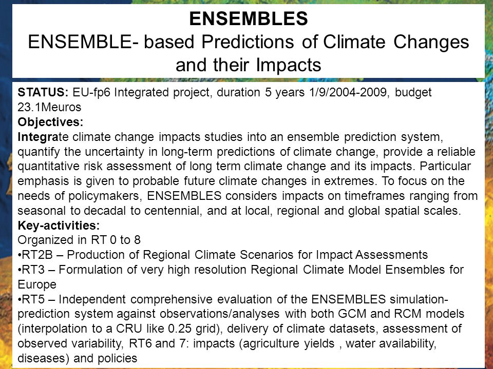 ensembles STATUS: EU-fp6 Integrated project, duration 5 years 1/9/2004-2009, budget 23.1Meuros Objectives: Integrate climate change impacts studies into an ensemble prediction system, quantify the uncertainty in long-term predictions of climate change, provide a reliable quantitative risk assessment of long term climate change and its impacts.