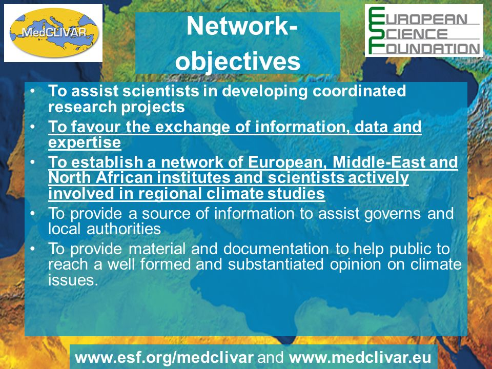 Network- objectives To assist scientists in developing coordinated research projects To favour the exchange of information, data and expertise To establish a network of European, Middle-East and North African institutes and scientists actively involved in regional climate studies To provide a source of information to assist governs and local authorities To provide material and documentation to help public to reach a well formed and substantiated opinion on climate issues.