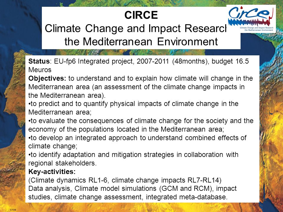 circe Status: EU-fp6 Integrated project, 2007-2011 (48months), budget 16.5 Meuros Objectives: to understand and to explain how climate will change in the Mediterranean area (an assessment of the climate change impacts in the Mediterranean area).