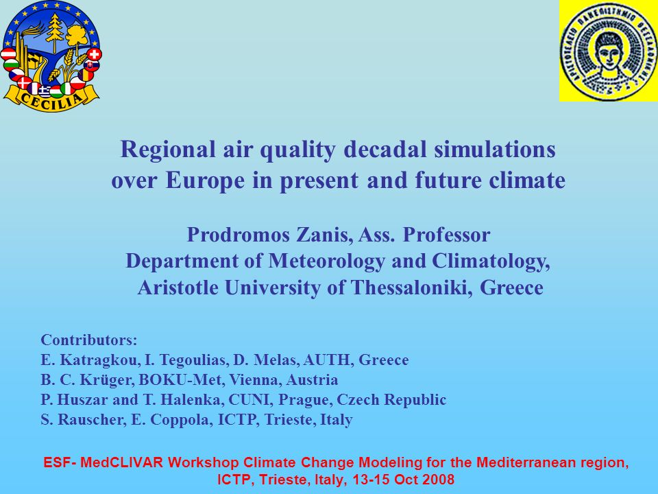 ESF- MedCLIVAR Workshop Climate Change Modeling for the Mediterranean region, ICTP, Trieste, Italy, 13-15 Oct 2008 Regional air quality decadal simulations over Europe in present and future climate Prodromos Zanis, Ass.