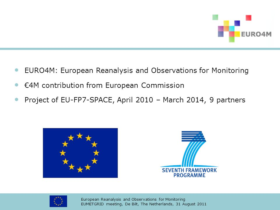 European Reanalysis and Observations for Monitoring EUMETGRID meeting, De Bilt, The Netherlands, 31 August 2011 EURO4M: European Reanalysis and Observations for Monitoring 4M contribution from European Commission Project of EU-FP7-SPACE, April 2010 – March 2014, 9 partners (KNMI, Met Office, URV, NMA, Meteo Swiss, DWD, SMHI, UEA/CRU, Météo France)