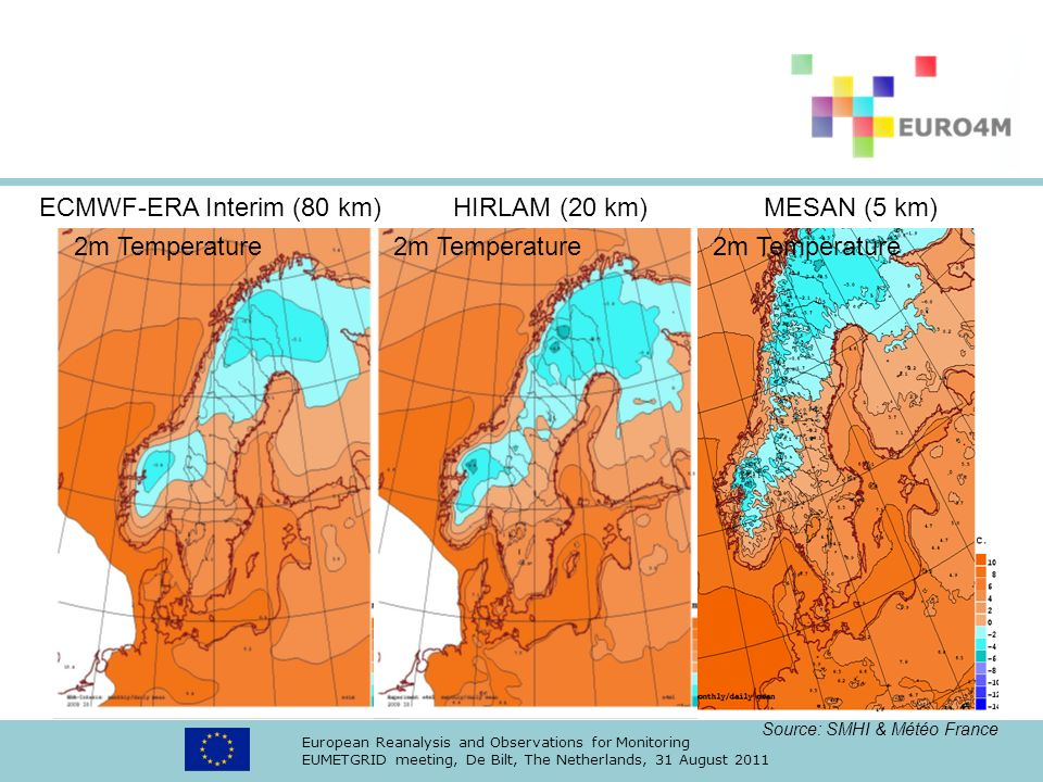 European Reanalysis and Observations for Monitoring EUMETGRID meeting, De Bilt, The Netherlands, 31 August 2011 ECMWF-ERA Interim (80 km) HIRLAM (20 km) MESAN (5 km) 2m Temperature 2m Temperature 2m Temperature Source: SMHI & Météo France