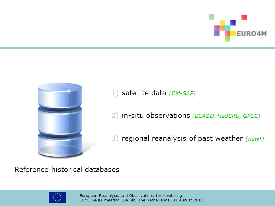European Reanalysis and Observations for Monitoring EUMETGRID meeting, De Bilt, The Netherlands, 31 August 2011 1)satellite data (CM-SAF) 2)in-situ observations (ECA&D, HadCRU, GPCC) 3)regional reanalysis of past weather (new!) Reference historical databases