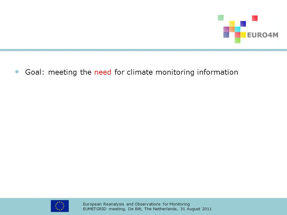 European Reanalysis and Observations for Monitoring EUMETGRID meeting, De Bilt, The Netherlands, 31 August 2011 Goal:meeting the need for climate monitoring information
