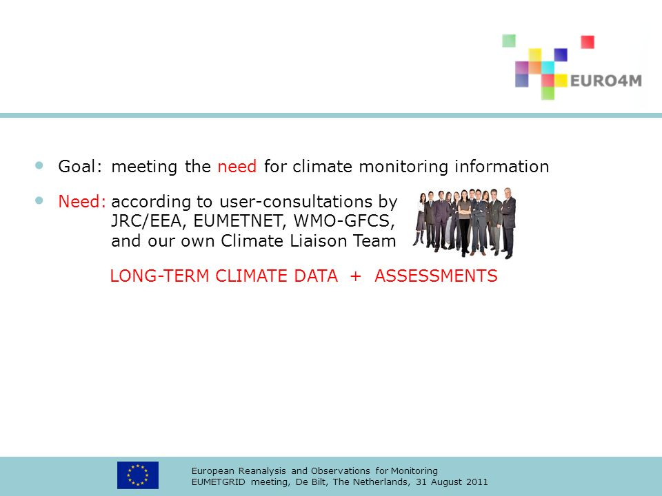 European Reanalysis and Observations for Monitoring EUMETGRID meeting, De Bilt, The Netherlands, 31 August 2011 Goal:meeting the need for climate monitoring information Need:according to user-consultations by JRC/EEA, EUMETNET, WMO-GFCS, and our own Climate Liaison Team LONG-TERM CLIMATE DATA + ASSESSMENTS