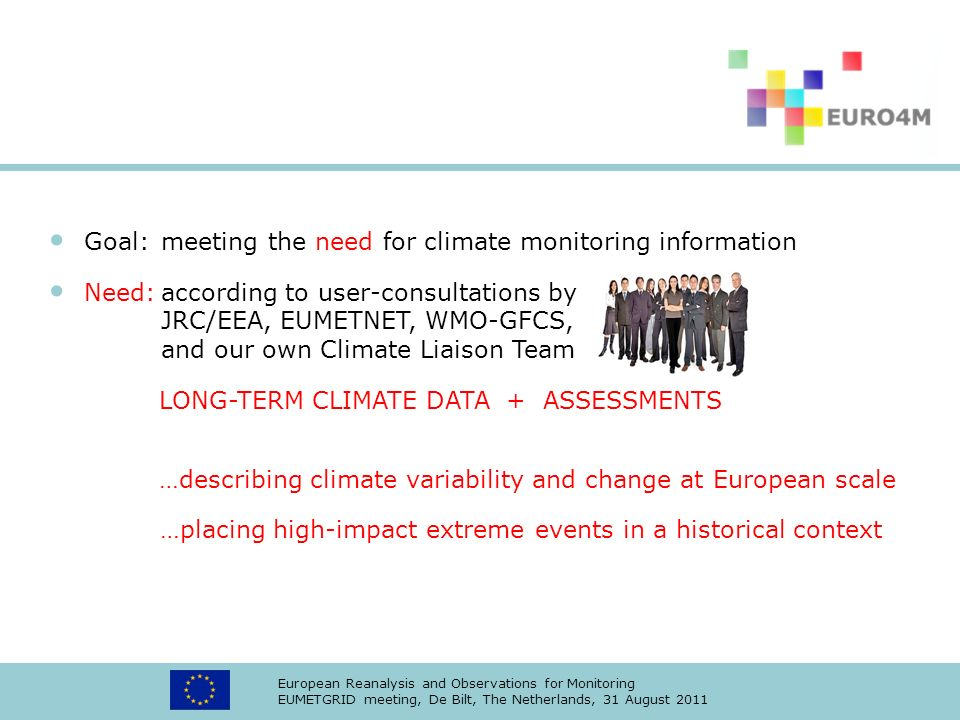 European Reanalysis and Observations for Monitoring EUMETGRID meeting, De Bilt, The Netherlands, 31 August 2011 Goal:meeting the need for climate monitoring information Need:according to user-consultations by JRC/EEA, EUMETNET, WMO-GFCS, and our own Climate Liaison Team LONG-TERM CLIMATE DATA + ASSESSMENTS …describing climate variability and change at European scale …placing high-impact extreme events in a historical context
