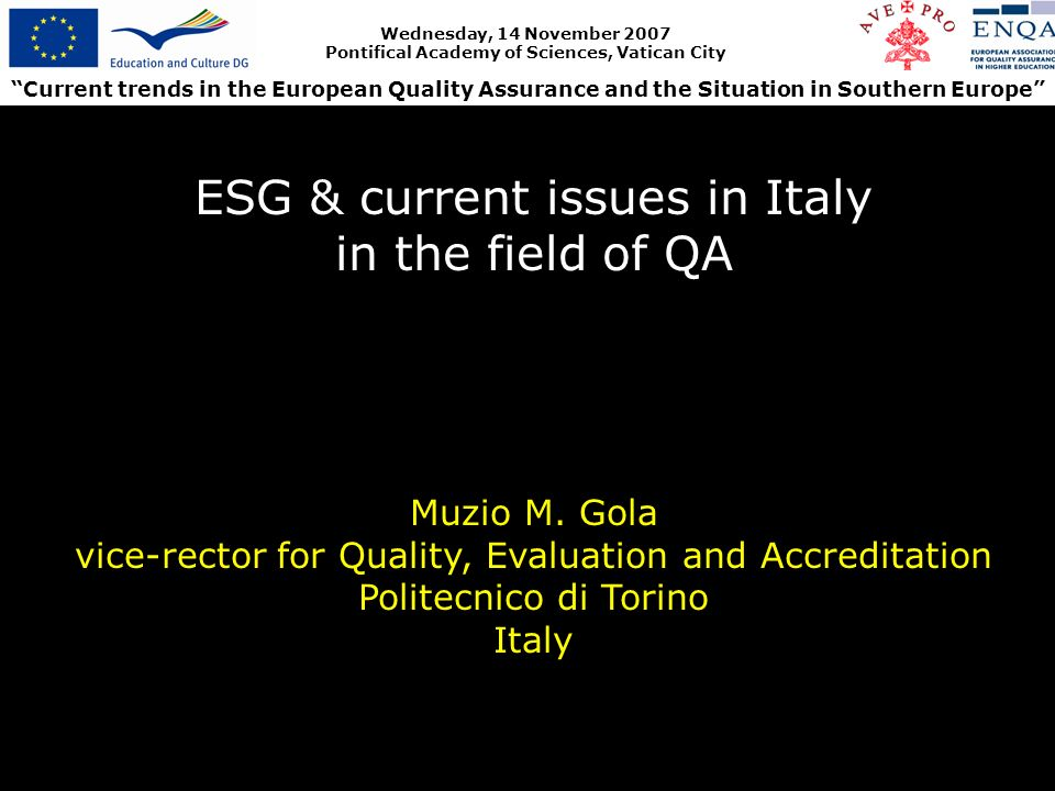 Current trends in the European Quality Assurance and the Situation in Southern Europe Wednesday, 14 November 2007 Pontifical Academy of Sciences, Vatican City ESG & current issues in Italy in the field of QA Muzio M.