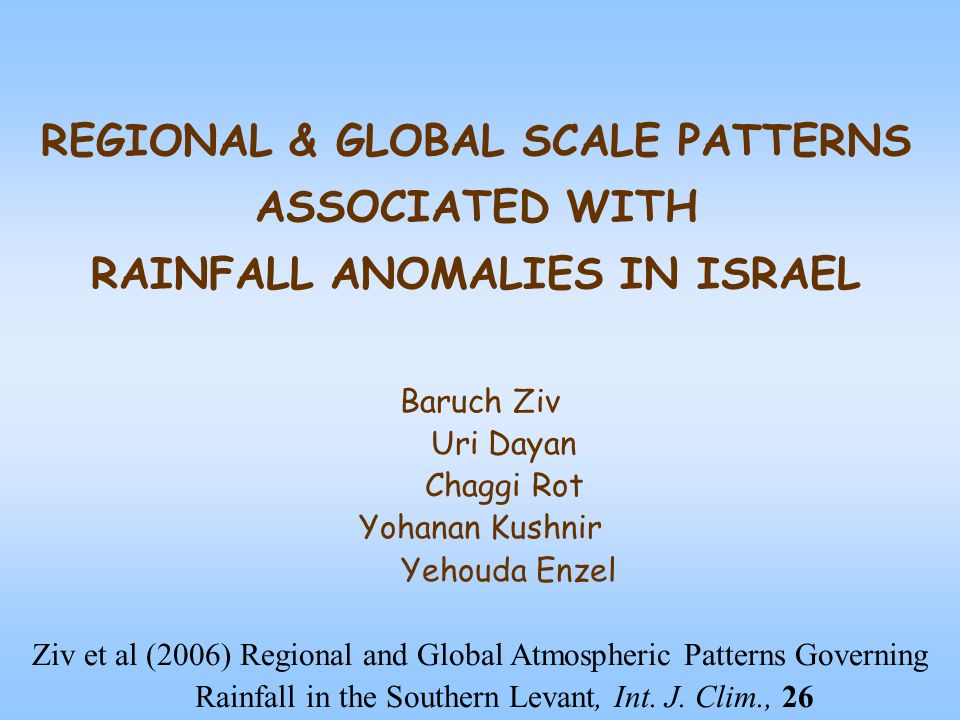 REGIONAL & GLOBAL SCALE PATTERNS ASSOCIATED WITH RAINFALL ANOMALIES IN ISRAEL Baruch Ziv Uri Dayan Chaggi Rot Yohanan Kushnir Yehouda Enzel Ziv et al (2006) Regional and Global Atmospheric Patterns Governing Rainfall in the Southern Levant, Int.