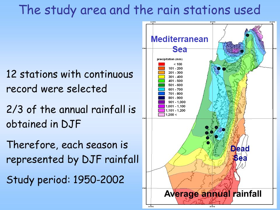 12 stations with continuous record were selected 2/3 of the annual rainfall is obtained in DJF Therefore, each season is represented by DJF rainfall Study period: 1950-2002 The study area and the rain stations used Average annual rainfall Mediterranean Sea Dead Sea