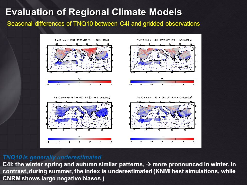 Evaluation of Regional Climate Models Seasonal differences of TNQ10 between C4I and gridded observations TNQ10 is generally underestimated C4I: the winter spring and autumn similar patterns, more pronounced in winter.
