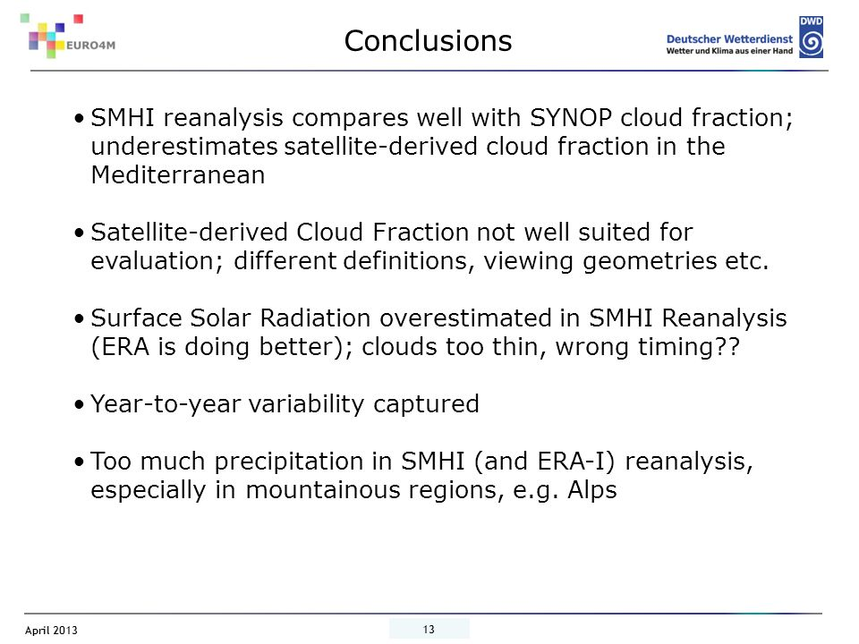 April 2013 13 Conclusions SMHI reanalysis compares well with SYNOP cloud fraction; underestimates satellite-derived cloud fraction in the Mediterranean Satellite-derived Cloud Fraction not well suited for evaluation; different definitions, viewing geometries etc.