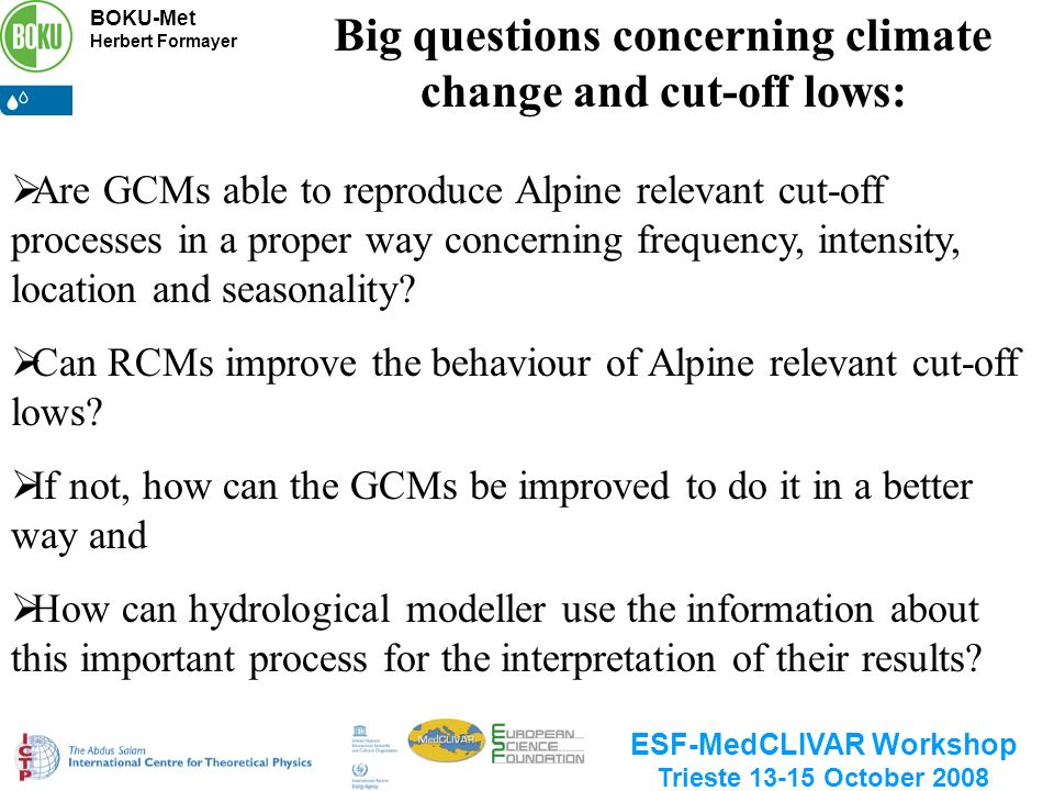 BOKU-Met Herbert Formayer ESF-MedCLIVAR Workshop Trieste 13-15 October 2008 Are GCMs able to reproduce Alpine relevant cut-off processes in a proper way concerning frequency, intensity, location and seasonality.