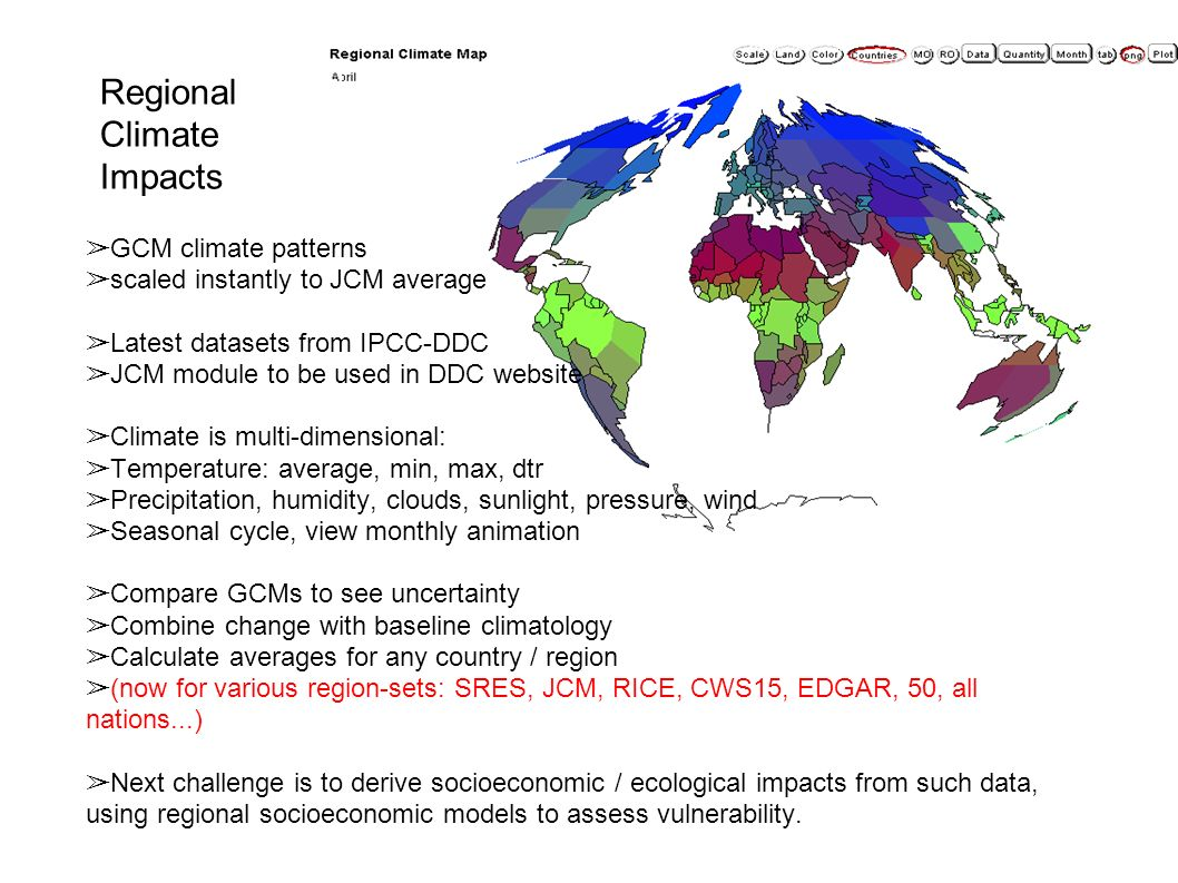 Regional Climate Impacts GCM climate patterns scaled instantly to JCM average Latest datasets from IPCC-DDC JCM module to be used in DDC website Climate is multi-dimensional: Temperature: average, min, max, dtr Precipitation, humidity, clouds, sunlight, pressure, wind Seasonal cycle, view monthly animation Compare GCMs to see uncertainty Combine change with baseline climatology Calculate averages for any country / region (now for various region-sets: SRES, JCM, RICE, CWS15, EDGAR, 50, all nations...) Next challenge is to derive socioeconomic / ecological impacts from such data, using regional socioeconomic models to assess vulnerability.