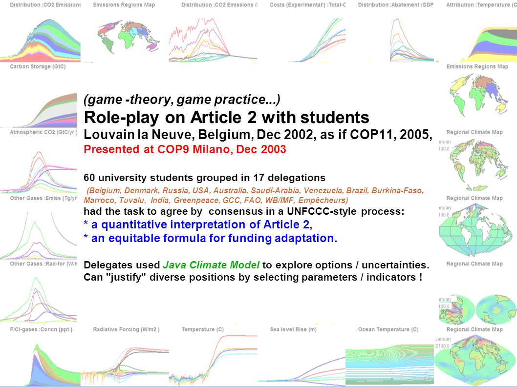 matthews@climate.bematthews@climate.be vanyp@climate.be jcm.chooseclimate.org (game -theory, game practice...) Role-play on Article 2 with students Louvain la Neuve, Belgium, Dec 2002, as if COP11, 2005, Presented at COP9 Milano, Dec 2003 60 university students grouped in 17 delegations (Belgium, Denmark, Russia, USA, Australia, Saudi-Arabia, Venezuela, Brazil, Burkina-Faso, Marroco, Tuvalu, India, Greenpeace, GCC, FAO, WB/IMF, Empêcheurs) had the task to agree by consensus in a UNFCCC-style process: * a quantitative interpretation of Article 2, * an equitable formula for funding adaptation.