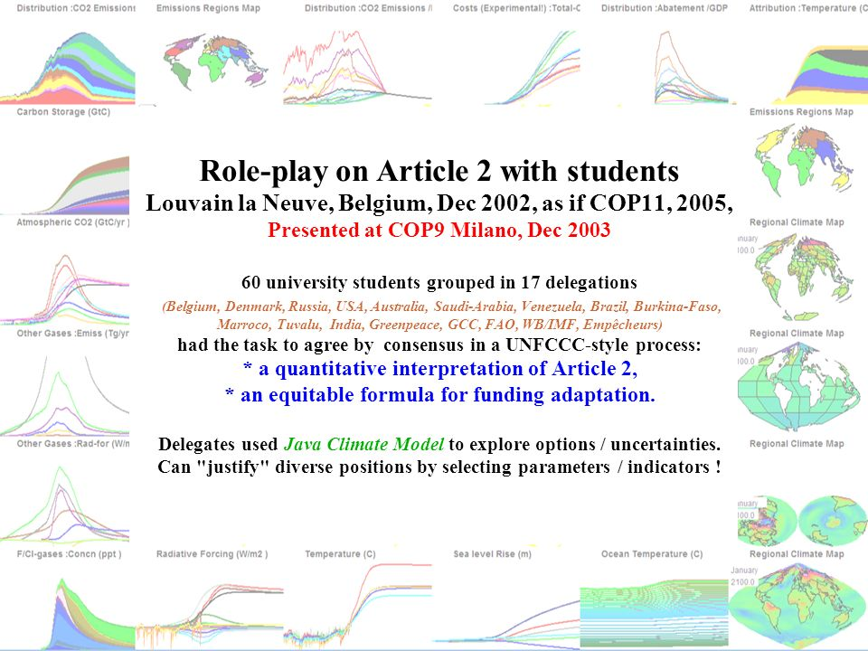 Role-play on Article 2 with students Louvain la Neuve, Belgium, Dec 2002, as if COP11, 2005, Presented at COP9 Milano, Dec 2003 60 university students grouped in 17 delegations (Belgium, Denmark, Russia, USA, Australia, Saudi-Arabia, Venezuela, Brazil, Burkina-Faso, Marroco, Tuvalu, India, Greenpeace, GCC, FAO, WB/IMF, Empêcheurs) had the task to agree by consensus in a UNFCCC-style process: * a quantitative interpretation of Article 2, * an equitable formula for funding adaptation.
