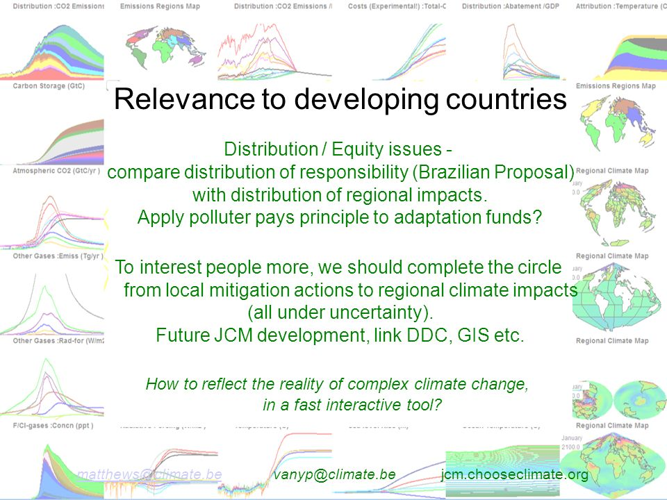 matthews@climate.bematthews@climate.be vanyp@climate.be jcm.chooseclimate.org Relevance to developing countries Distribution / Equity issues - compare distribution of responsibility (Brazilian Proposal) with distribution of regional impacts.