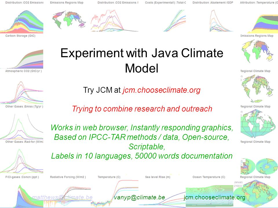 matthews@climate.bematthews@climate.be vanyp@climate.be jcm.chooseclimate.org Experiment with Java Climate Model Try JCM at jcm.chooseclimate.org Trying to combine research and outreach Works in web browser, Instantly responding graphics, Based on IPCC-TAR methods / data, Open-source, Scriptable, Labels in 10 languages, 50000 words documentation