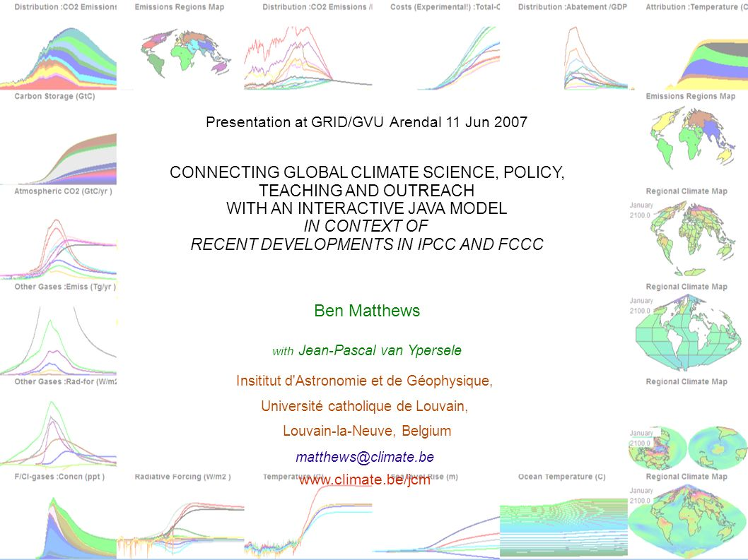 Presentation at GRID/GVU Arendal 11 Jun 2007 CONNECTING GLOBAL CLIMATE SCIENCE, POLICY, TEACHING AND OUTREACH WITH AN INTERACTIVE JAVA MODEL IN CONTEXT OF RECENT DEVELOPMENTS IN IPCC AND FCCC Ben Matthews with Jean-Pascal van Ypersele Insititut d Astronomie et de Géophysique, Université catholique de Louvain, Louvain-la-Neuve, Belgium