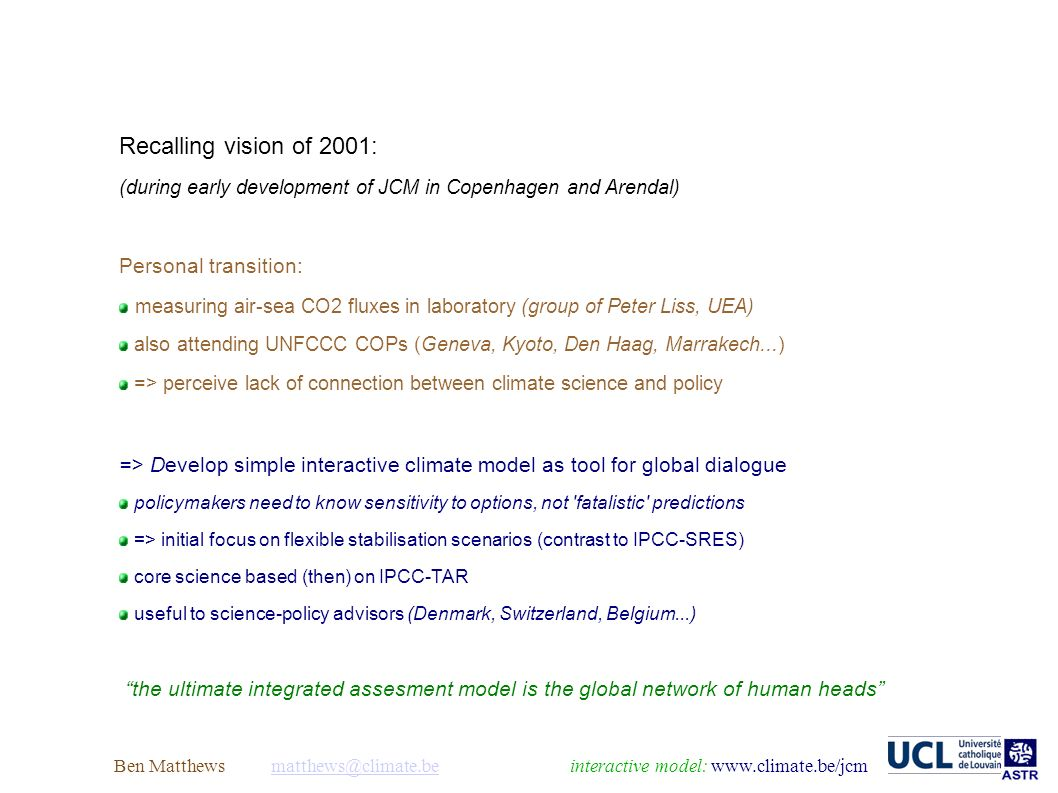 Ben Matthews model: Recalling vision of 2001: (during early development of JCM in Copenhagen and Arendal) Personal transition: measuring air-sea CO2 fluxes in laboratory (group of Peter Liss, UEA) also attending UNFCCC COPs (Geneva, Kyoto, Den Haag, Marrakech...) => perceive lack of connection between climate science and policy => Develop simple interactive climate model as tool for global dialogue policymakers need to know sensitivity to options, not fatalistic predictions => initial focus on flexible stabilisation scenarios (contrast to IPCC-SRES) core science based (then) on IPCC-TAR useful to science-policy advisors (Denmark, Switzerland, Belgium...) the ultimate integrated assesment model is the global network of human heads