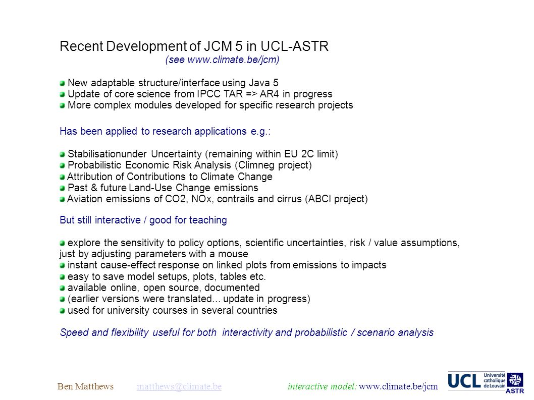 Ben Matthews model: Recent Development of JCM 5 in UCL-ASTR (see   New adaptable structure/interface using Java 5 Update of core science from IPCC TAR => AR4 in progress More complex modules developed for specific research projects Has been applied to research applications e.g.: Stabilisationunder Uncertainty (remaining within EU 2C limit) Probabilistic Economic Risk Analysis (Climneg project) Attribution of Contributions to Climate Change Past & future Land-Use Change emissions Aviation emissions of CO2, NOx, contrails and cirrus (ABCI project) But still interactive / good for teaching explore the sensitivity to policy options, scientific uncertainties, risk / value assumptions, just by adjusting parameters with a mouse instant cause-effect response on linked plots from emissions to impacts easy to save model setups, plots, tables etc.